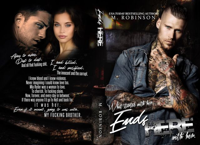ENDS HERE (Road to Nowhere Book 2)  RELEASE DAY BLITZ  RELEASE DATE: APRIL 4TH  COVER MODEL MARSHALL PERRIN  COVER DESIGN THE FINAL WRAP  COVER PHOTOGRAPHY WANDER  Ashes to ashes.  Dust to dust.  And all that fucking shit.  I had killed.  I had sacrificed.  The innocent and the corrupt. I knew blood and I knew violence.  Never imagining I could know love too.  Mia Ryder was a woman to love. To cherish. To fucking claim. Now forever and every day in between.  If there was anyone Id go to Hell…