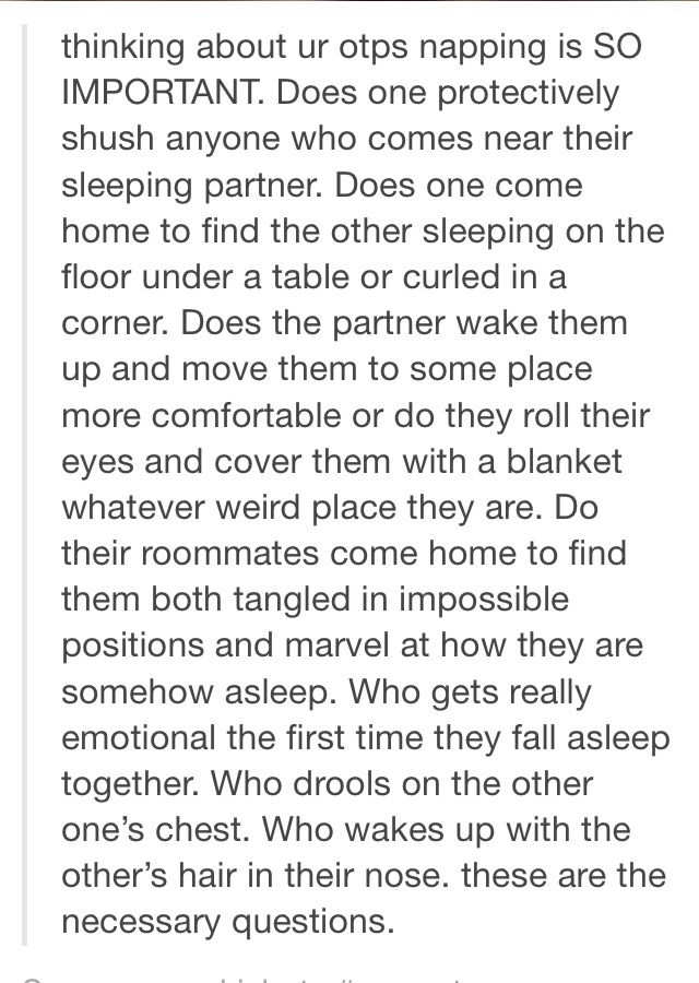 Not an OTP but I imagine how best friends sleep together and one wakes up from a nightmare and heads over to the others room. The second person is use to this and makes room in their sleep for the other.