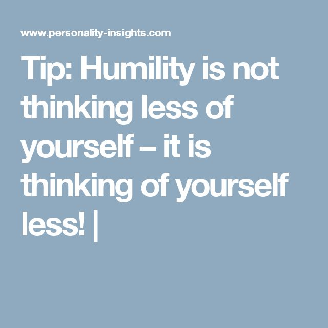 Tip: Humility is not thinking less of yourself – it is thinking of yourself less! |