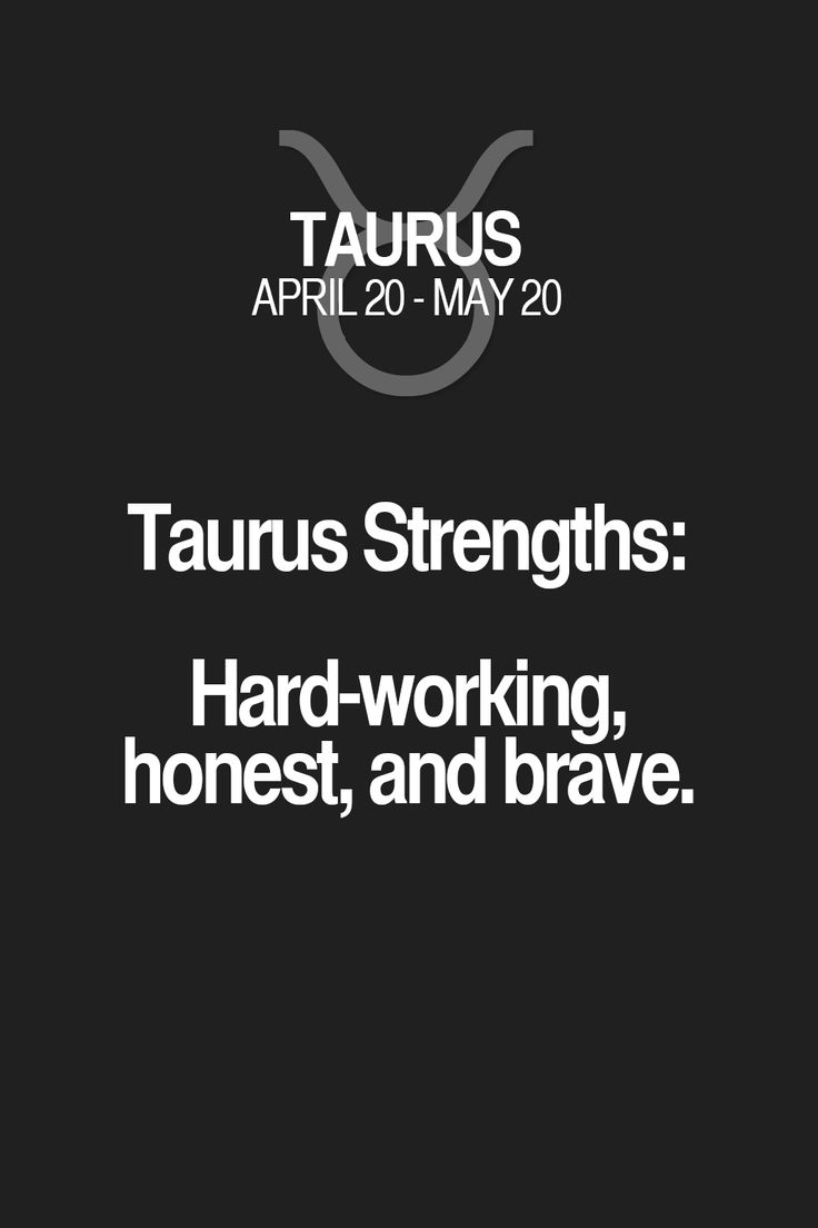 Taurus Strengths: Hard-working, honest, and brave.