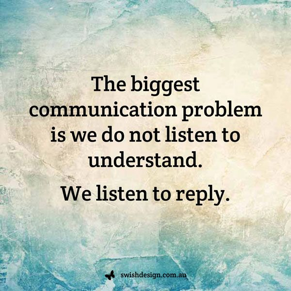 Sometimes we don't really even listen, listening is a huge skill. Sometimes people interrupt so much you don't feel you can talk to them.