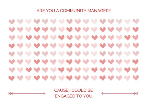 Are you a community manager? Cause I could be engaged to you