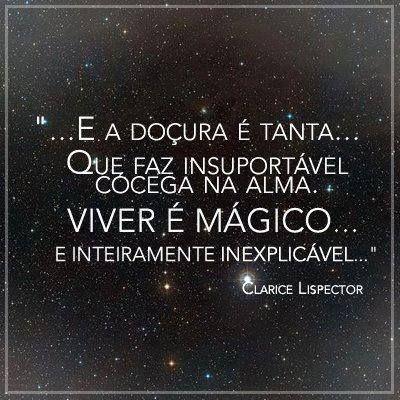 """""""...E a doçura é tanta... Que faz insuportável cócega na alma. Viver é mágico... E inteiramente inexplicável...""""  - Clarice Lispector"""