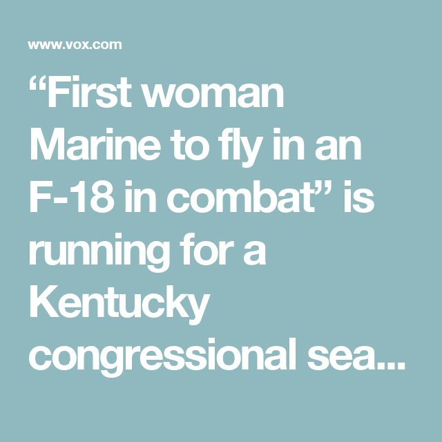 """""""First woman Marine to fly in an F-18 in combat"""" is running for a Kentucky congressional seat - Vox"""