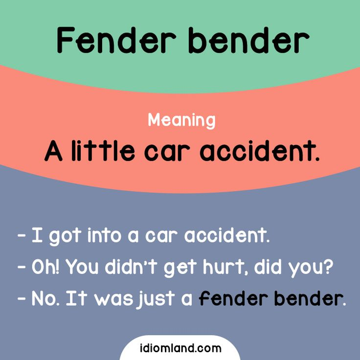Idiom of the day: Fender bender.  Meaning: A little car accident.  Example:  - I got into a car accident.  - Oh! You didn't get hurt did you?  - No. It was just a fender bender.