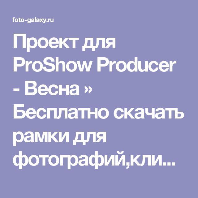 Проект для ProShow Producer - Весна » Бесплатно скачать рамки для фотографий,клипарт,шрифты,шаблоны для Photoshop,костюмы,рамки для фотошопа,обои,фоторамки,DVD обложки,футажи,свадебные футажи,детские футажи,школьные футажи,видеоредакторы,видеоуроки,скрап-наборы