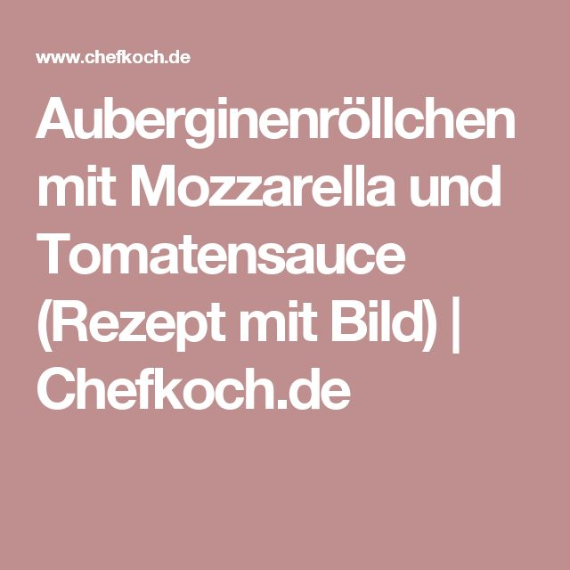 Auberginenröllchen mit Mozzarella und Tomatensauce (Rezept mit Bild) | Chefkoch.de
