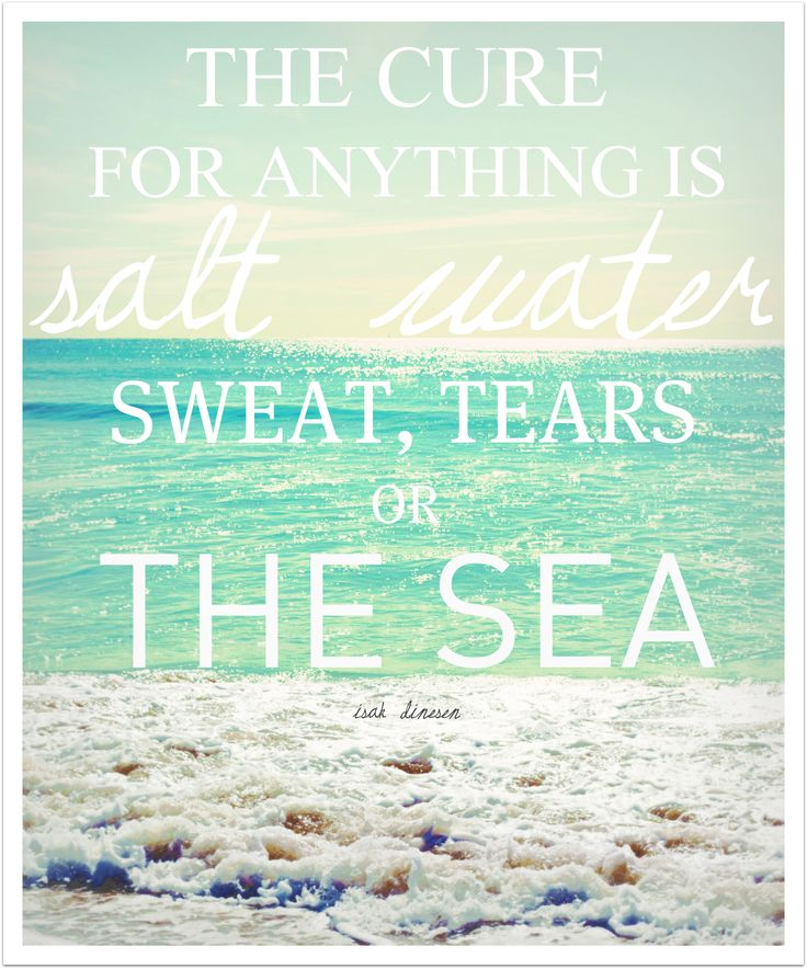 beautiful quote because its so true... salt water to gargle when im sick, sweat when im mad, tears for crying, the sea (or nature) for stinkin boys