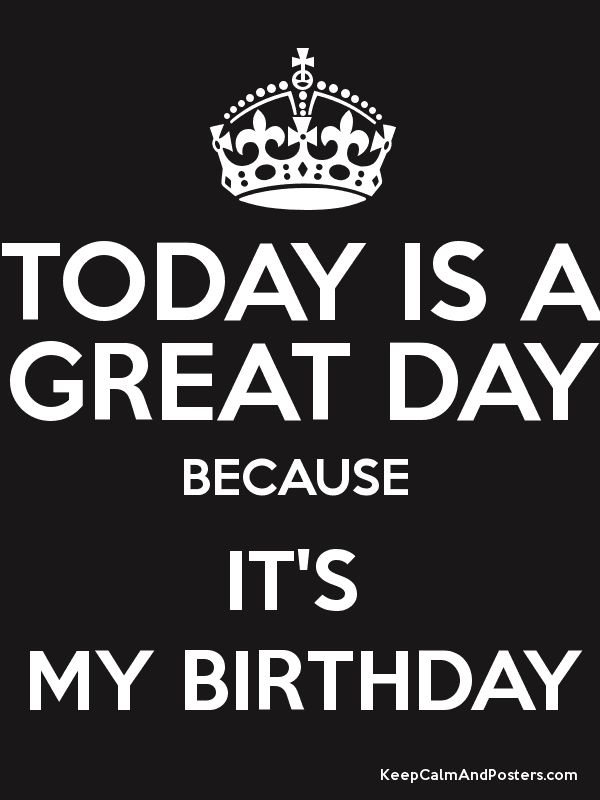 TODAY IS A GREAT DAY BECAUSE IT'S MY BIRTHDAY - Keep Calm and Posters Generator, Maker For Free - KeepCalmAndPosters.com