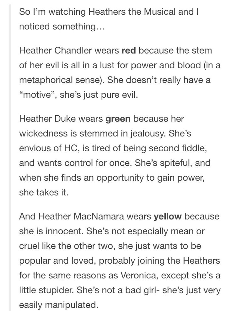 Colors and Heathers the Musical. I'd say Heather's yellow is representative of her evil actions stemming from fear. She is by no means an innocent character, but she makes poor choices based on the fear others will not accept her.