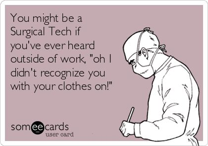 """You might be a Surgical Tech if you've ever heard outside of work, """"oh I didn't recognize you with your clothes on!"""""""