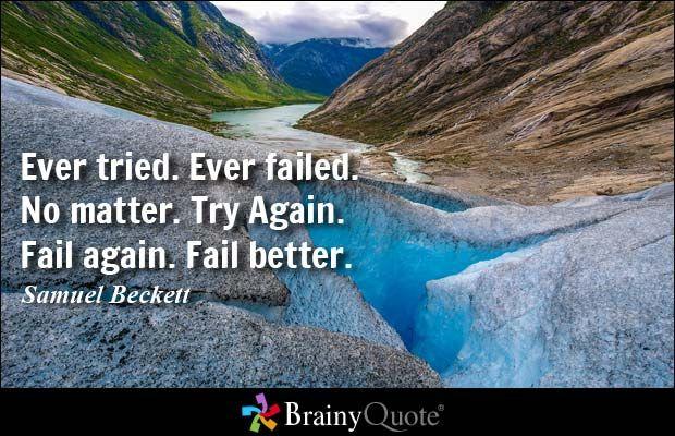 Ever tried. Ever failed. No matter. Try Again. Fail again. Fail better. - Samuel Beckett at BrainyQuote