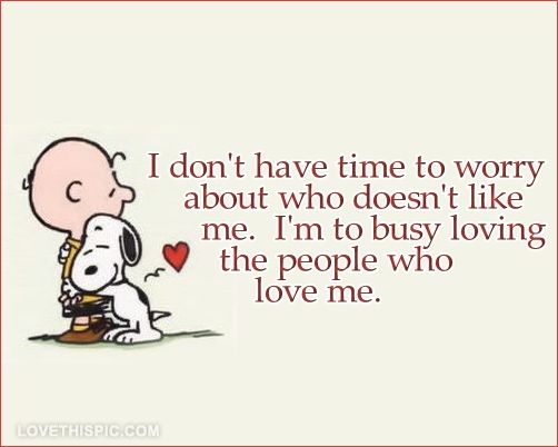 I don't have time to worry about who doesn't like me. I'm too busy loving the people who love me! ~Yes! :) xoxo