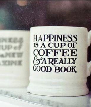 Happiness is a cup of coffee & a really good book.