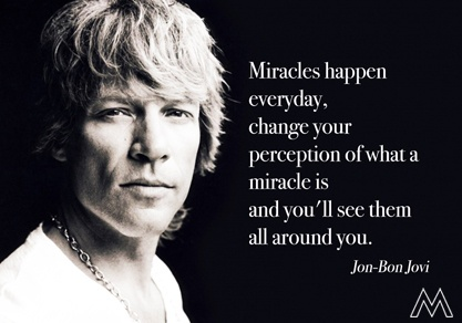 Miracles happen every day, change your perception of what a miracle is and you'll see them all around you. Jon Bon Jovi.