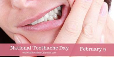NATIONAL TOOTHACHE DAY Also known as odontalgia, a toothache is pain generating from a tooth or multiple teeth. National Toothache Day is observed annually on February 9. A toothache can make us miserable, making it difficult to eat, sleep or sometimes even talk. It's safe to say, toothaches are never pleasant and not really something to celebrate. We can, however, be aware of how to prevent toothaches. Routine dental care is an important first step. Avoiding sugary foods and acidic drink...