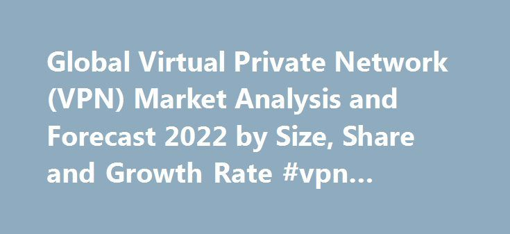 Global Virtual Private Network (VPN) Market Analysis and Forecast 2022 by Size, Share and Growth Rate #vpn #analysis http://answer.nef2.com/global-virtual-private-network-vpn-market-analysis-and-forecast-2022-by-size-share-and-growth-rate-vpn-analysis/  # Primary Menu Global Virtual Private Network (VPN) Market Analysis and Forecast 2022 by Size, Share and Growth Rate OrbisResearch.com has published new research report on Global and Chinese Virtual Private Network (VPN) Products Industry…