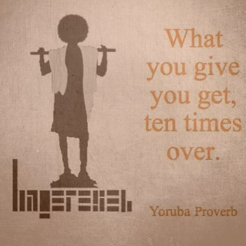 What you give you get, ten times over. Yoruba proverb