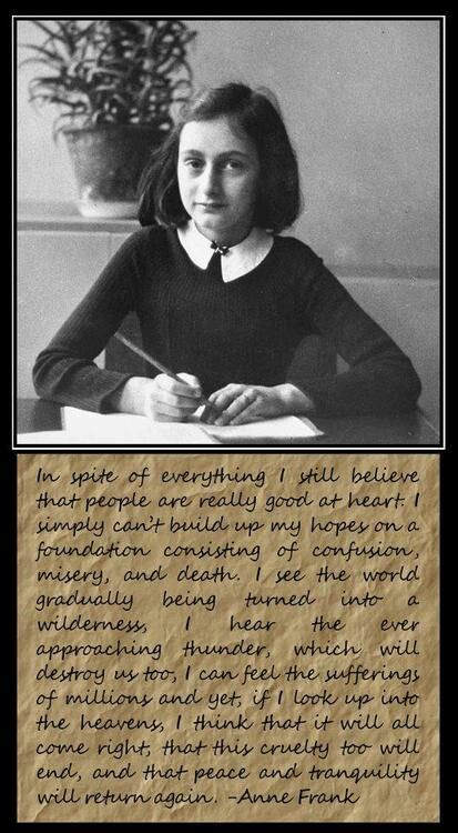 Anne Frank, read carefully that page of her journal, she. was brilliant and only twelve years old, try to apply her words to the situation of the world now, will we ever learn...