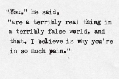 """You,"" he said, ""are a terribly real thing in a terribly false world, and that, I believe, is why you're in so much pain."""