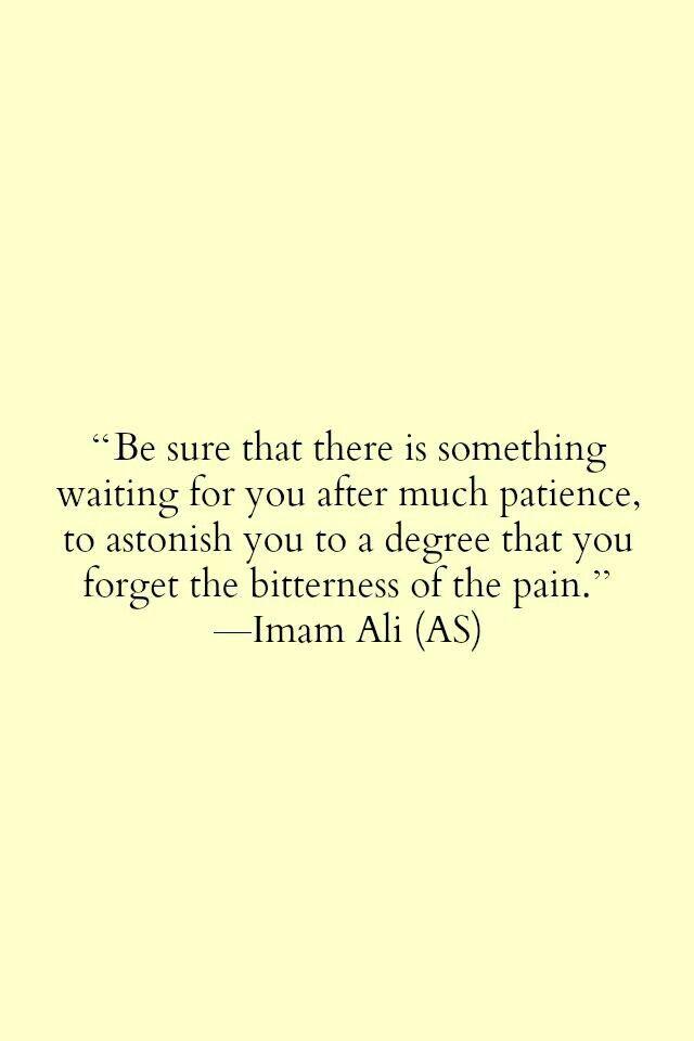 Imam Ali (a.s.) yakinlah akan ada yang menantimu selepas banyaknya sabar yang kamu jalani, yang membuat mu terpana hingga kamu lupa akan perihnya rasa sakit. isn't it?