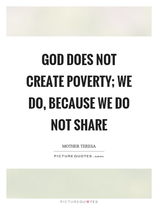 God Does Not Create Poverty; We Do, Because We Do Not Share. Picture ·  Sharing QuotesMother TeresaPicture ...