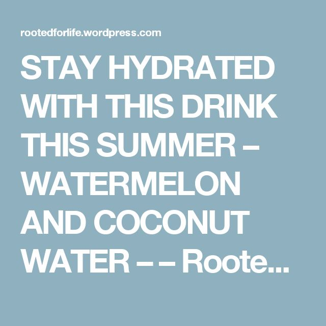STAY HYDRATED WITH THIS DRINK THIS SUMMER – WATERMELON AND COCONUT WATER –  – Rootedforlife's Blog