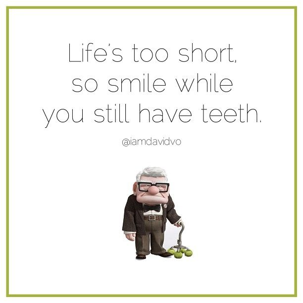 """Life's too short so smile while you still have teeth"" From Up"