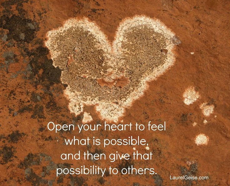 OPEN your heart to FEEL what is possible, and then GIVE that possibility to others. LaurelGeise.com