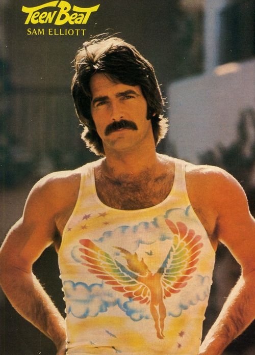 You know you want that tank top and the mustache -    Sam Elliot in Teen Beat Magazine circa 1976