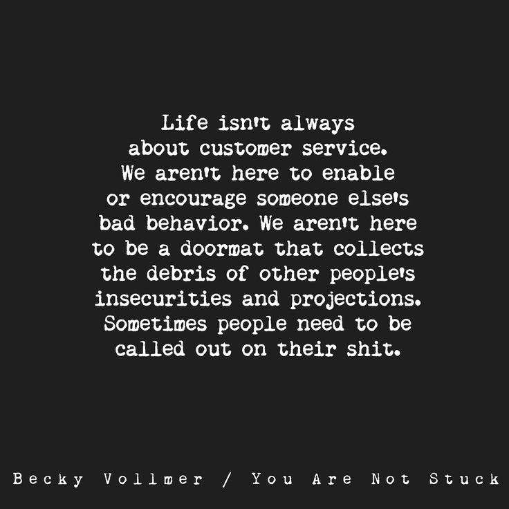 """Life isn't always about customer service. We aren't here to enable or encourage someone else's bad behavior. We aren't here to be a doormat that collects the debris of other people's insecurities and projections. Sometimes people need to be called on their shit.""""  Becky Vollmer/You Are Not Stuck"""
