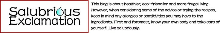 Salubrious Exclamation - this site is amazing! It gives all-natural solutions and tips for every day body and house uses.