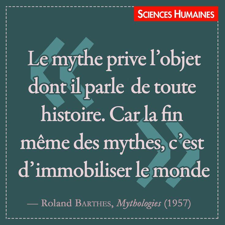 """""""Le mythe prive l'objet dont il parle de toute histoire. Car la fin même des mythes, c'est d'immobiliser le monde"""". Roland BARTHES, Mythologies (1957)"""