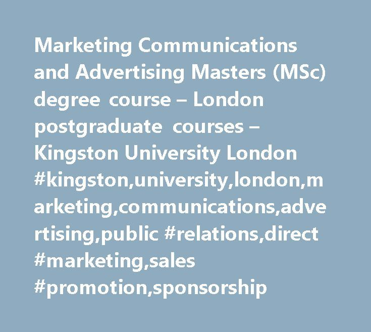 Marketing Communications and Advertising Masters (MSc) degree course – London postgraduate courses – Kingston University London #kingston,university,london,marketing,communications,advertising,public #relations,direct #marketing,sales #promotion,sponsorship http://uganda.remmont.com/marketing-communications-and-advertising-masters-msc-degree-course-london-postgraduate-courses-kingston-university-london-kingstonuniversitylondonmarketingcommunicationsadvertisingpublic/  # Marketing…