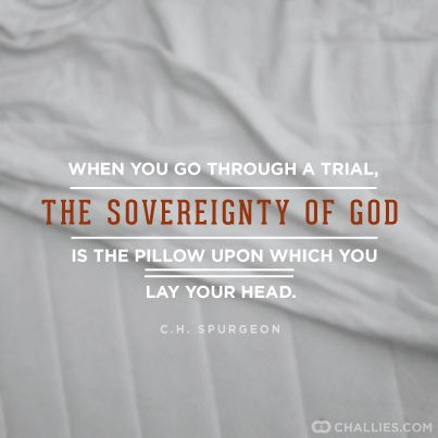 When you go through a trial, the sovereignty of God is the pillow upon which you lay your head. ~ Charles Spurgeon: When you go through a trial, the sovereignty of God is the pillow upon which you lay your head. ~ Charles Spurgeon