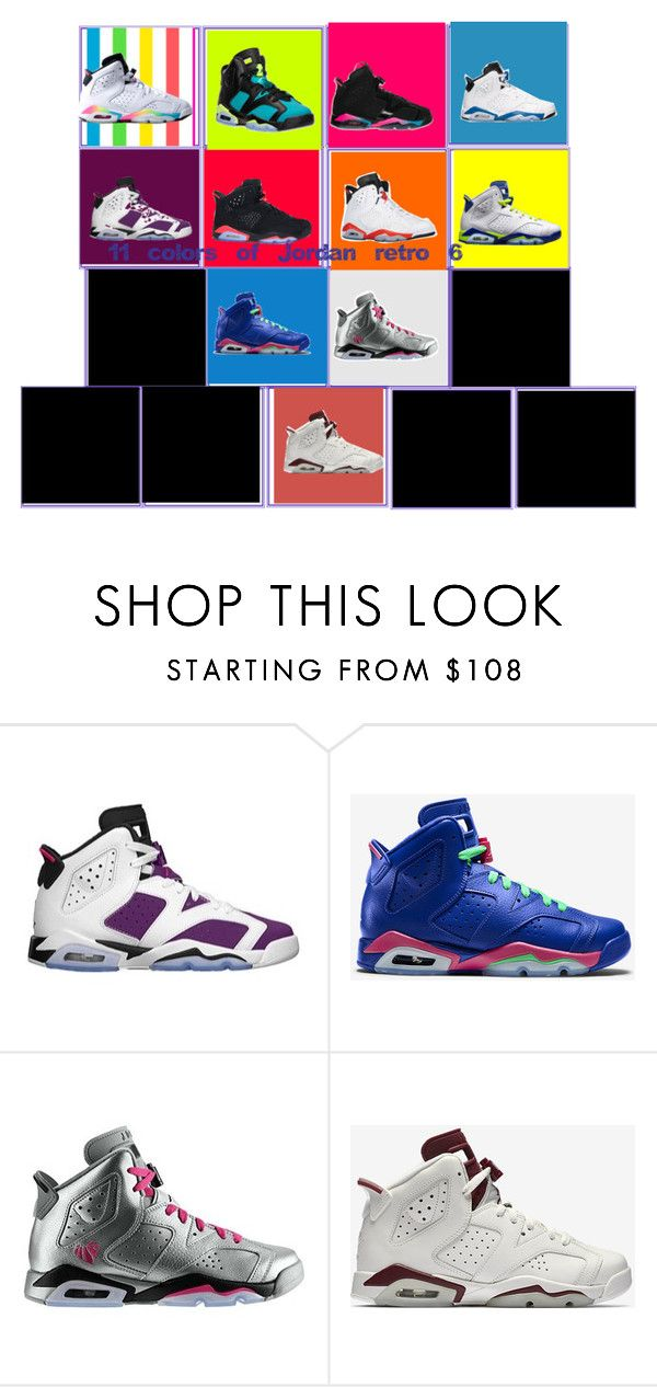 11 colors of Jordan retro 6 by allyealashay on Polyvore featuring Retrò  and NIKE