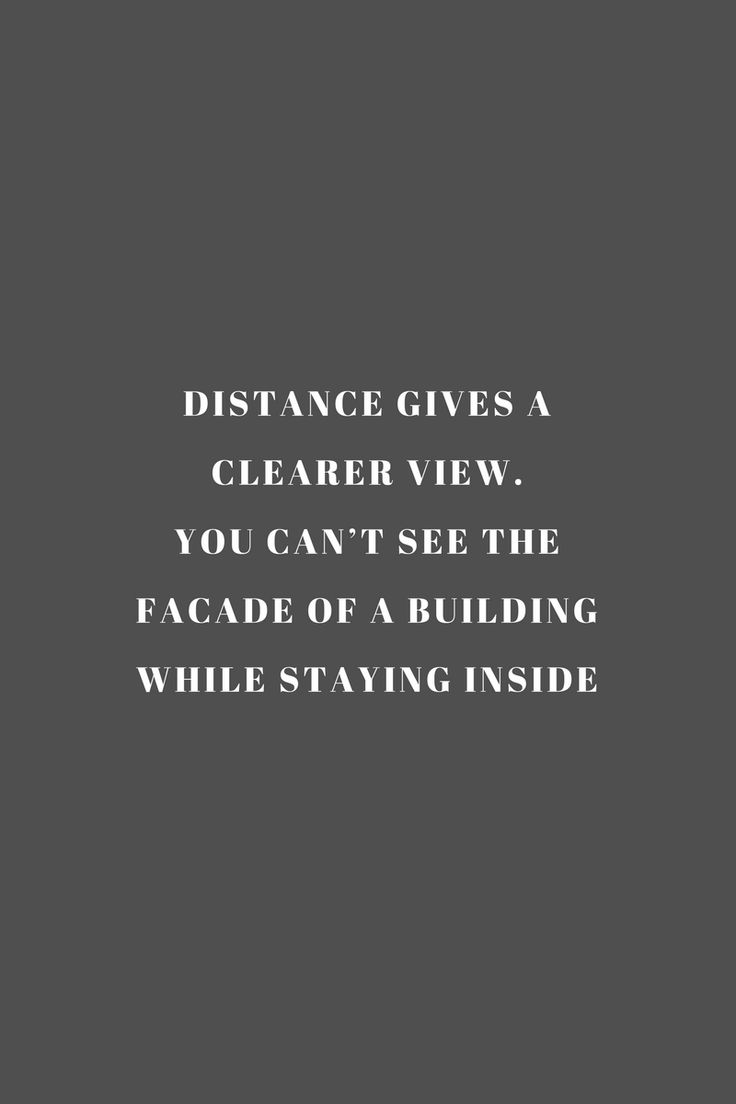 Distance gives a clearer view. You can't see the facade of a building while staying inside. Quote / Meme
