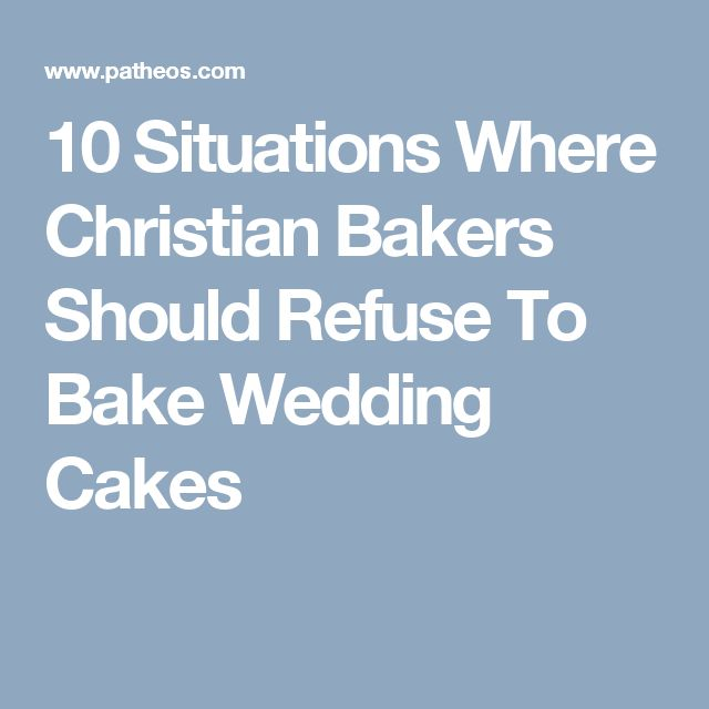10 Situations Where Christian Bakers Should Refuse To Bake Wedding Cakes