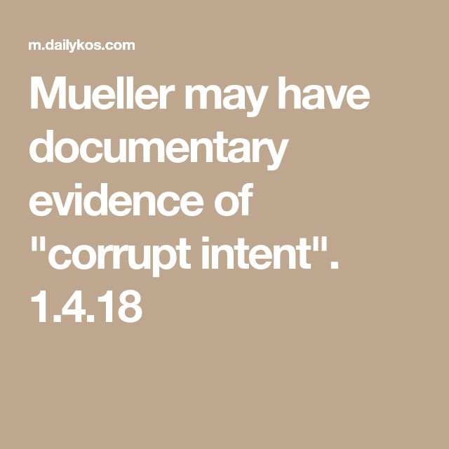 "Mueller may have documentary evidence of ""corrupt intent"". 1.4.18"
