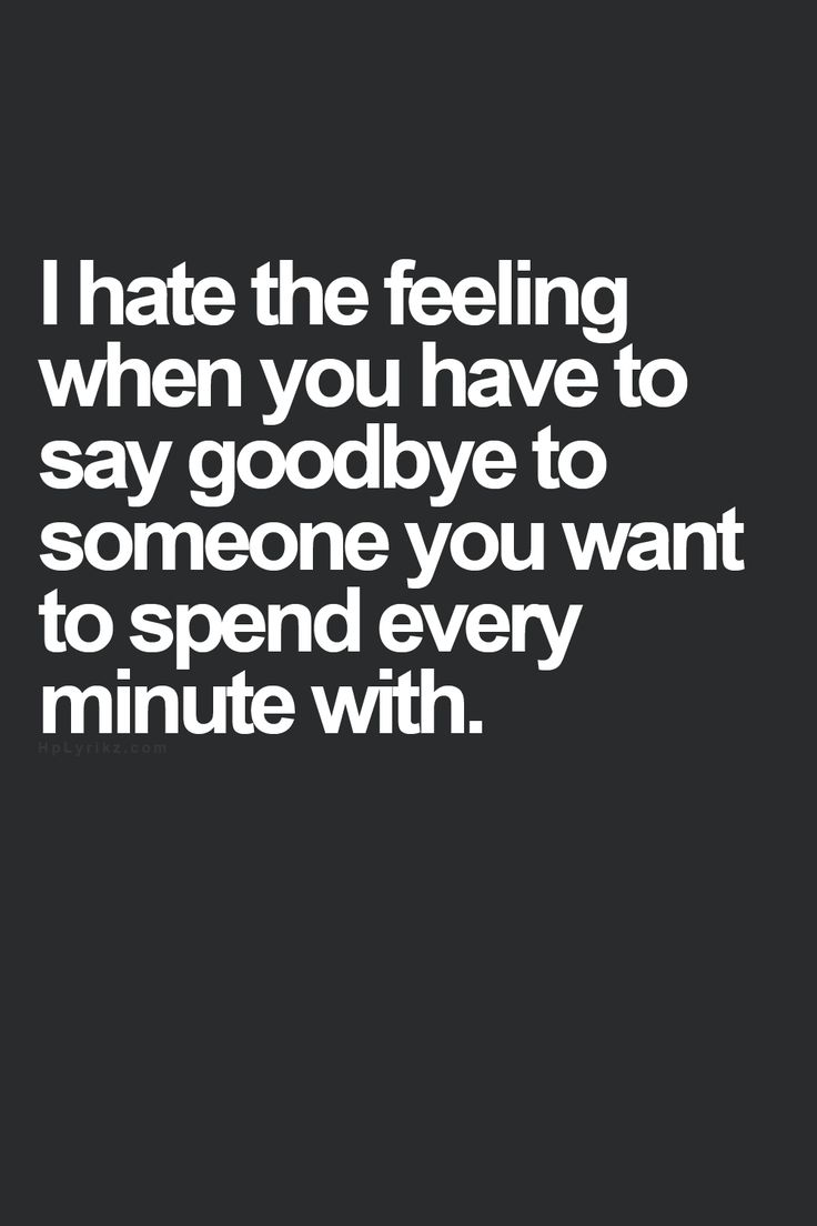I hate the feeling when you have to say goodbye to someone you want to spend every minute with.