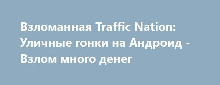 Взломанная Traffic Nation: Уличные гонки на Андроид - Взлом много денег http://droid-gamers.ru/1512-vzlomannaya-traffic-nation-ulichnye-gonki-na-android-vzlom-mnogo-deneg.html
