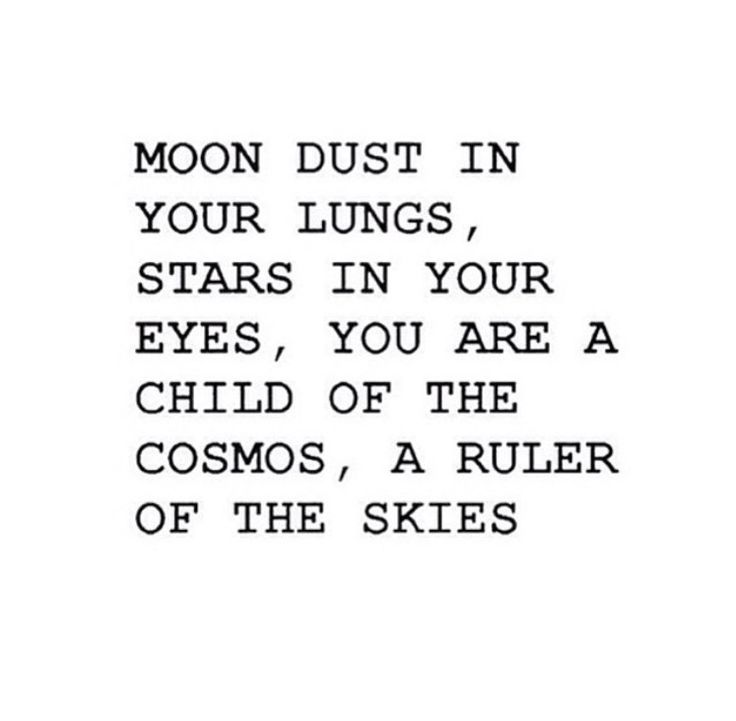 Moon dust in your lungs, star dust in your eyes, you are a child of the cosmos, a ruler of the skies.