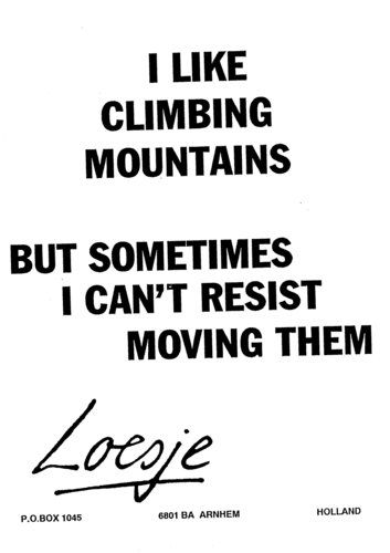 I like climbing mountains / but sometimes I can't resist moving them  - Loesje #Loesje  #quote #poster #streetart #art #poetry #writing #words #creative #international #poem #lyric #photography #freedom #Loesjeinternational
