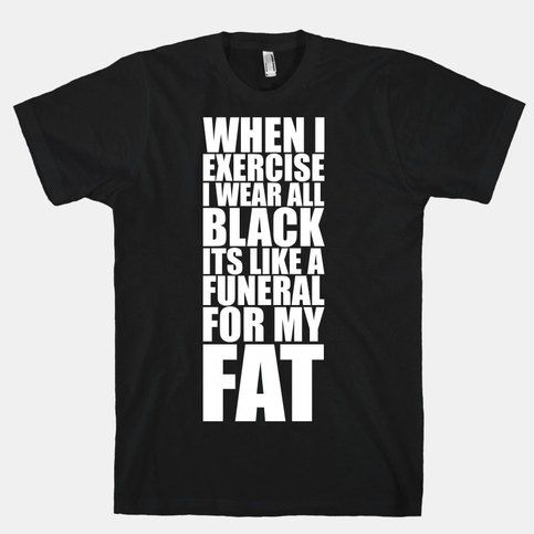 When I Exercise I Wear All Black It's Like A Funeral For My Fat from Activate Apparel