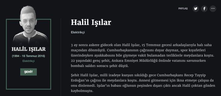 Halil Işılar Elektrikçi  3 ay sonra askere gidecek olan Halil Işılar, 15 Temmuz gecesi arkadaşlarıyla halı saha maçından dönmüştü. Cumhurbaşkanının çağrısını duyar duymaz, spor kıyafetleri üzerindeyken ayakkabısını bile giymeye vakit bulamadan terliklerle meydanlara koştu. 22 yaşındaki genç şehit, Ankara Emniyet Müdürlüğü önünde vatanını savunurken bombalı saldırı sonucu şehit düştü.