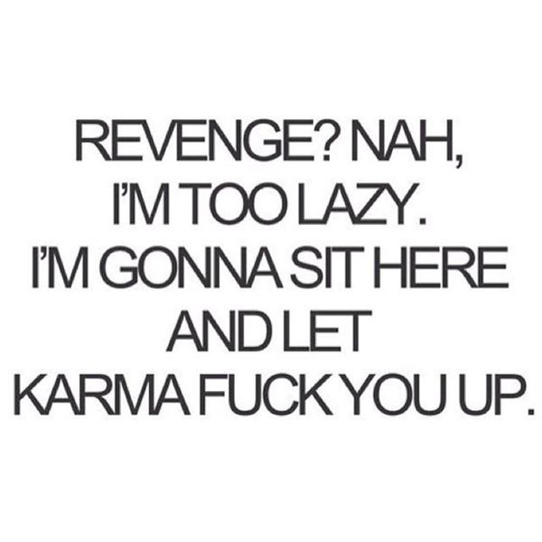 "Karma's a bitch. | ""Revenge? Nah, I'm too lazy. I'm gonna sit here and let karma fuck you up."""