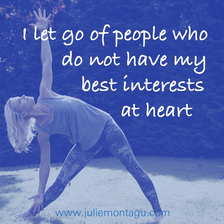 I let go of people who do not have my best interests at heart.
