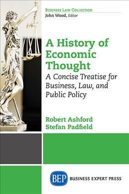 The History of Economic Thought: A Concise Treatise for Business, Law, and Public Policy: from the Ancients Throu...