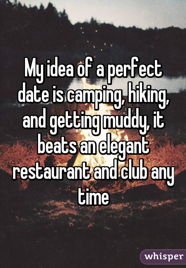 """""""My idea of a perfect date is camping, hiking, and getting muddy, it beats an elegant restaurant and club any time"""""""