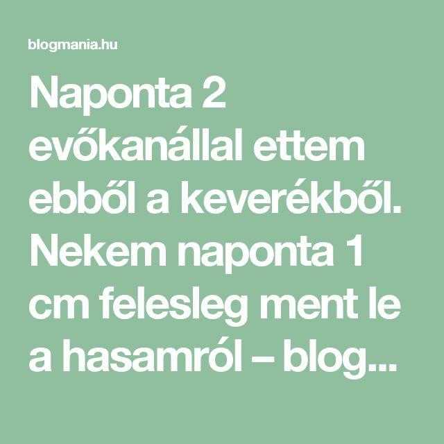 Naponta 2 evőkanállal ettem ebből a keverékből. Nekem naponta 1 cm felesleg ment le a hasamról – blogmania.hu